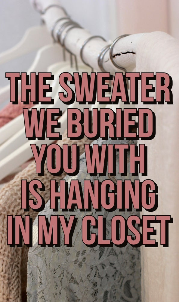 The sweater we buried you with is hanging in my closet.