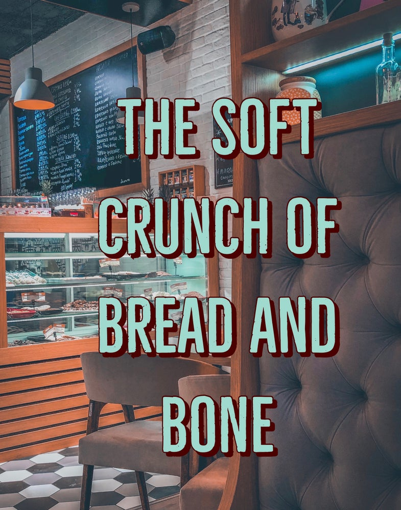The soft crunch of bread and bone.