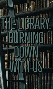 The library, burning down with us.