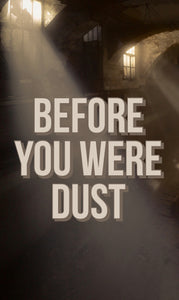 Before you were dust.