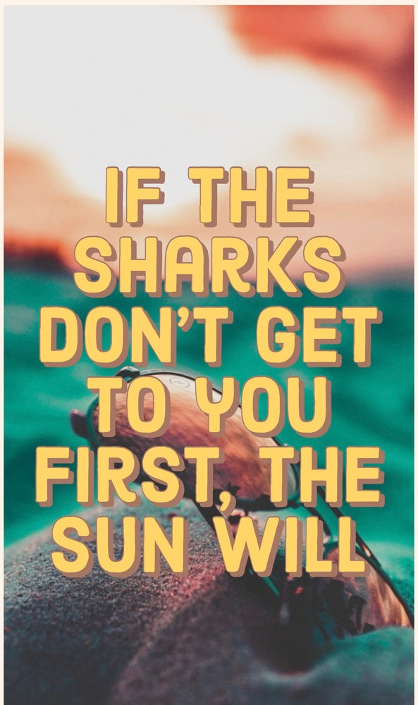 If the sharks don't get to you first, the sun will.