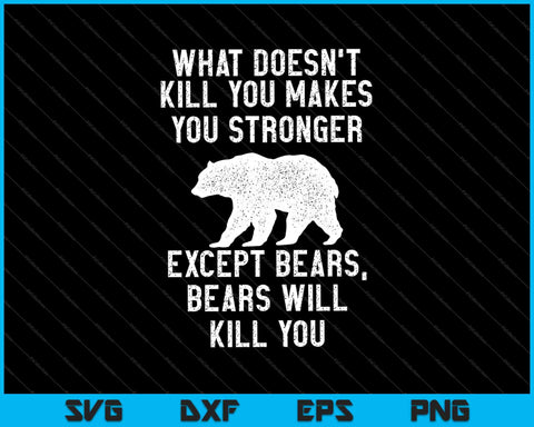 What Doesn't Kill You Makes You Stronger Except Bears SVG PNG Cutting Printable Files