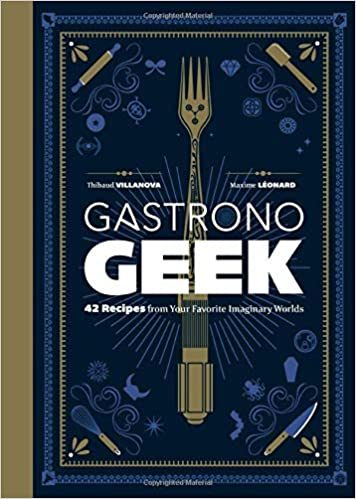 Gastronogeek: 42 Recipes from Your Favorite Imaginary Worlds