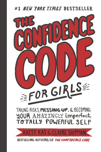 The Confidence Code for Girls: Taking Risks, Messing Up, & Becoming Your Amazingly Imperfect, Totally Powerful Self