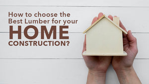 How to Choose the Best Lumber for Your Home Construction?