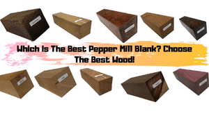 Which Is The Best Pepper Mill Blank? Choose The Best Wood!