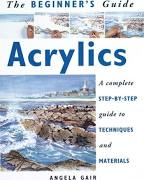 Acrylics : A Complete Step-by-Step Guide to Techniques and Materials