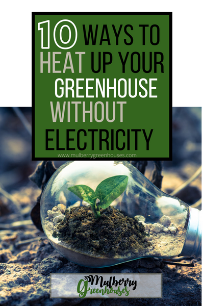 how to heat up your greenhouse without electricity, heat up a greenhouse, mulberry greenhouses