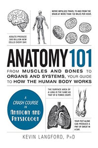 Anatomy 101: From Muscles And Bones To Organs And Systems, Your Guide To How The Human Body Works