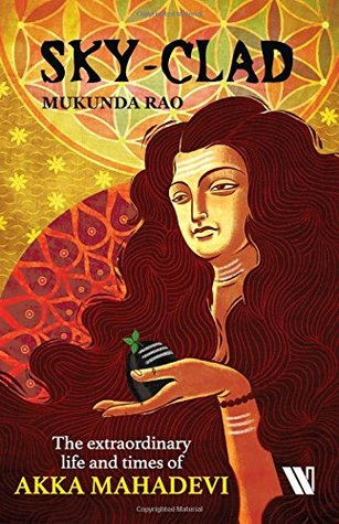 Sky-clad: The Extraordinary Life and Times of Akka Mahadevi
