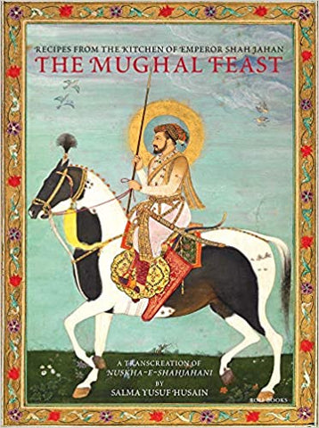 The Mughal Feast: Recipes From The Kitchen Of Emperor Shah Jahan