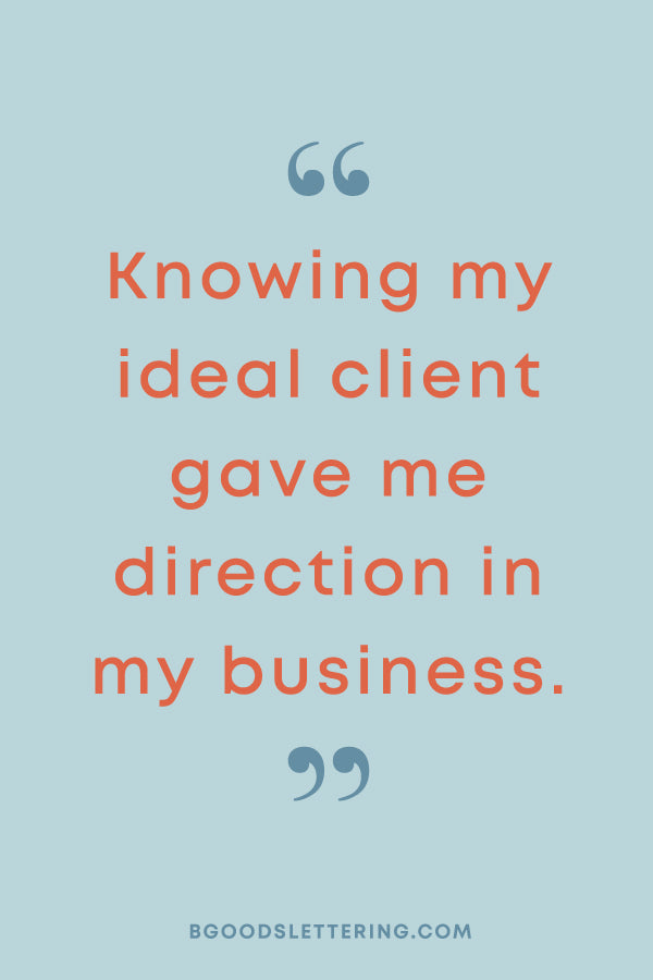 Knowing my ideal client gave me direction in my business.
