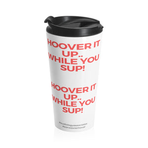 Hoover It Up While You Sup- Stainless Steel Travel Mug