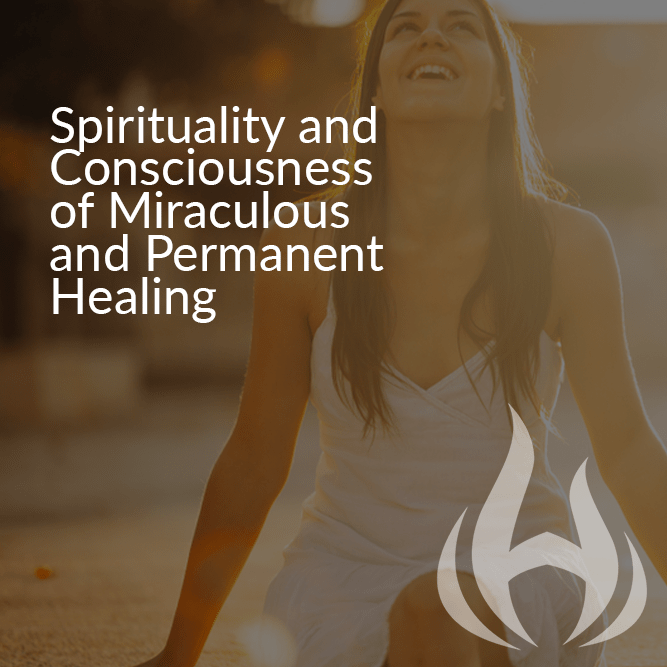 Spirituality and Consciousness of Miraculous and Permanent Healing