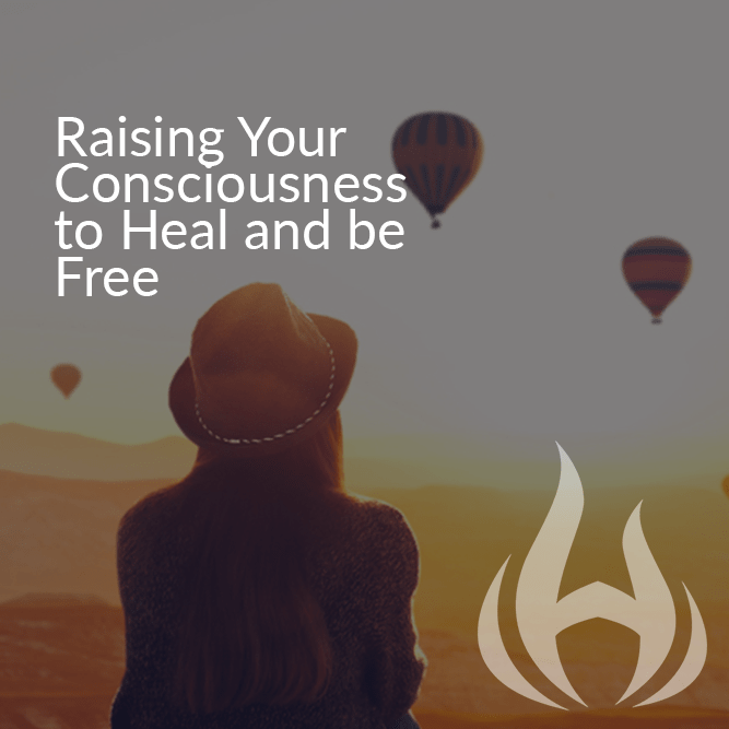 Raising your Consciousness to Heal and be Free