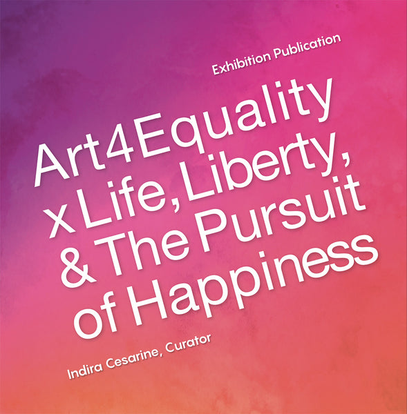 """Art4Equality x Life, Liberty & The Pursuit Of Happiness"" Exhibit Publication"