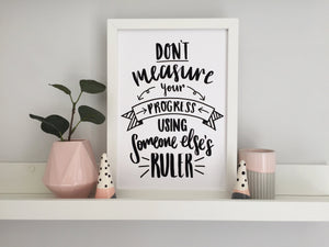 Don't Measure Your Progress Using Someone Else's Ruler Print - Nurture and Cheer