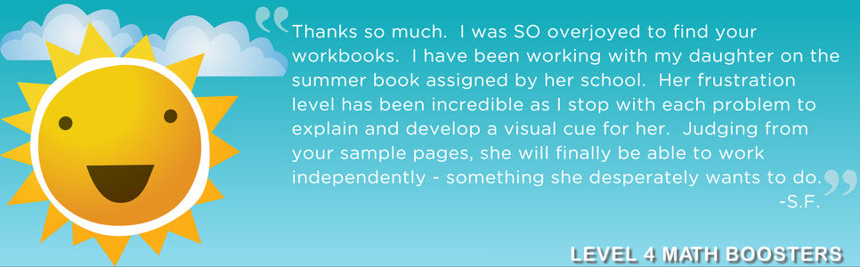 """Thanks so much. I was SO overjoyed to find your workbooks. I have been working with my daughter on the summer book assigned by her school. Her frustration level has been incredible as I stop with each problem to explain and develop a visual cue for her. Judging from your sample pages, she will finally be able to work independently- something she desperately wants to do."" -Level 4 Math Boosters"