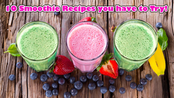 10 Smoothie Recipes you have to Try!