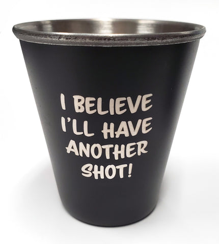 I Believe I'll Have Another Shot - Stainless Steel Shot Glass