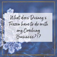 What does Disney's Frozen have to do with my Coaching Business?!?