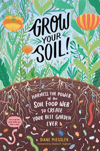 Grow your Soil! Harness the Power of the Soil Food Web to Create Your Best Garden