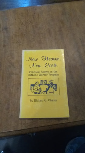 New Heaven, New Earth: Practical Essays ont he Catholic Worker Program