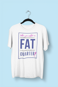 Who You Callin' A Fat Quarter Quilter T-Shirt