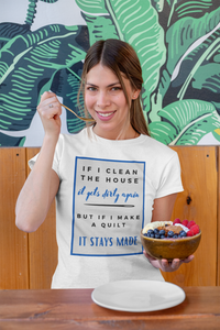 If I Clean The House, It Gets Dirty Again. But If I Make A Quilt, It Stays Made Funny Quilter T-Shirt