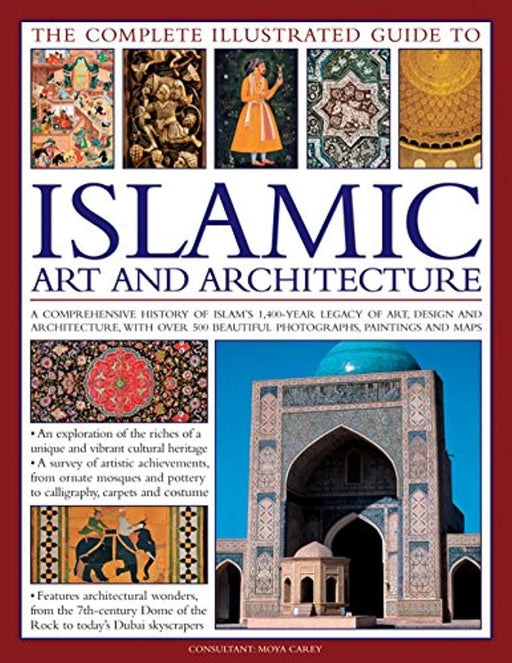 The Complete Illustrated Guide to Islamic Art and Architecture: A Comprehensive History Of Islam'S 1400-Year Old Legacy Of Art And Design, With 500 Photographs, Reproductions And Fine-Art Paintings, Paperback, Ill Edition by Carey, Moya (Used)