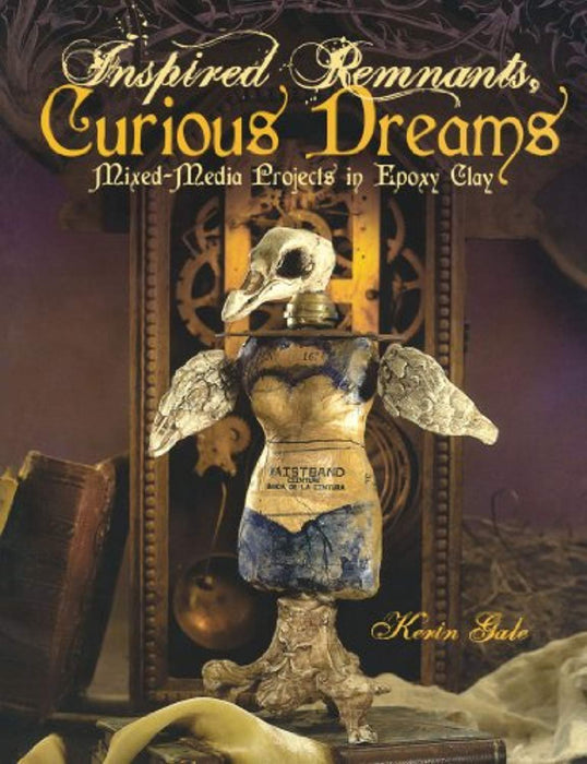 Inspired Remnants, Curious Dreams: Mixed Media Projects in Epoxy Clay, Paperback, 1 Edition by Kerin Gale