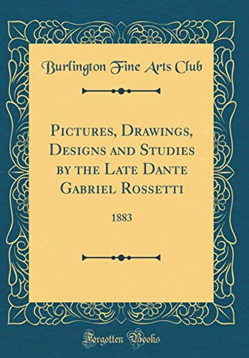 Pictures, Drawings, Designs and Studies by the Late Dante Gabriel Rossetti: 1883 (Classic Reprint), Hardcover by Club, Burlington Fine Arts (Used)