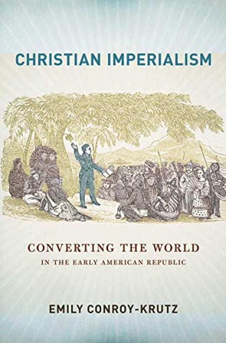 Christian Imperialism: Converting the World in the Early American Republic (The United States in the World), Hardcover, 1 Edition by Conroy-Krutz, Emily