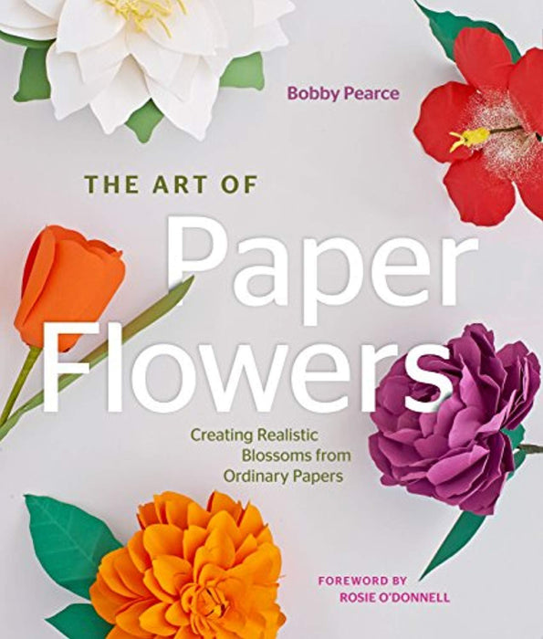 The Art of Paper Flowers: Creating Realistic Blossoms from Ordinary Papers, Hardcover by Pearce, Bobby (Used)