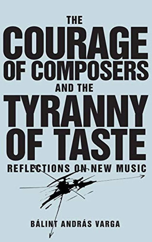 The Courage of Composers and the Tyranny of Taste: Reflections on New Music (Eastman Studies in Music) (Volume 141), Hardcover by Varga, Bálint András (Used)
