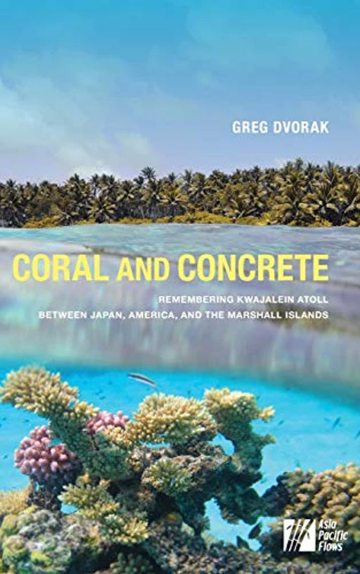 Coral and Concrete: Remembering Kwajalein Atoll between Japan, America, and the Marshall Islands (Asia Pacific Flows), Hardcover by Dvorak, Greg