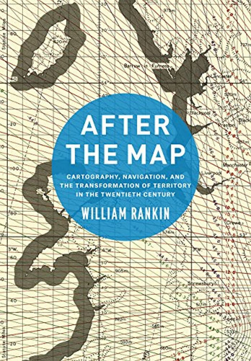 After the Map: Cartography, Navigation, and the Transformation of Territory in the Twentieth Century, Hardcover, Illustrated Edition by Rankin, William (Used)