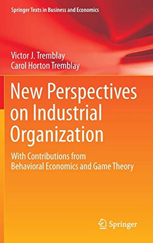 New Perspectives on Industrial Organization: With Contributions from Behavioral Economics and Game Theory (Springer Texts in Business and Economics), Hardcover, 2012 Edition by Tremblay, Victor J.