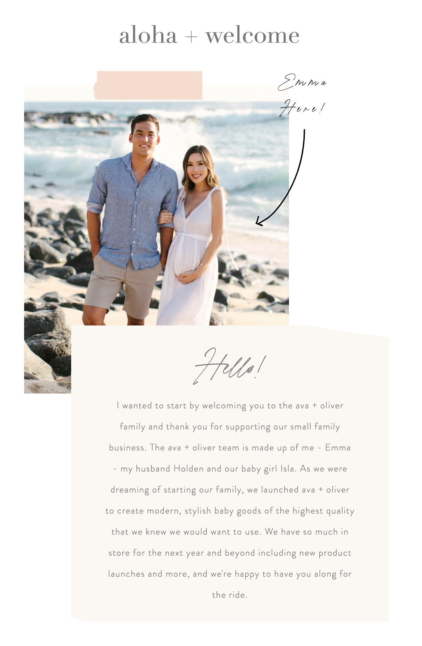 I wanted to start by welcoming you to the ava + oliver family and thank you for supporting our small family business. The ava + oliver team is made up of me - Emma - my husband Holden and our baby girl Isla. As we were dreaming of starting our family, we launched ava + oliver to create modern, stylish baby goods of the highest quality that we knew we would want to use. We have so much in store for the next year and beyond including new product launches and more, and we're happy to have you along for the ride.