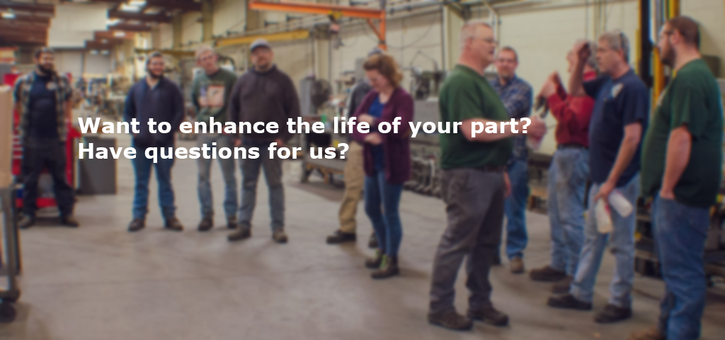 Want to enhance the life of your part? Have questions for us?