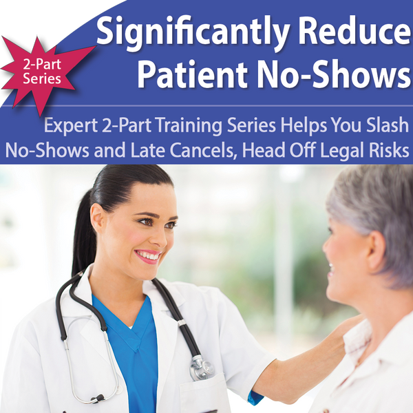 2-Part Patient No-Show Training: Slash No-Shows and Late Cancels, Head Off Legal Risks and Revenue Losses