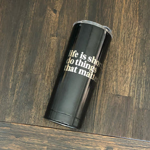 Life is Short, Do Things That Matter 20 oz. Stainless Steel Tumbler