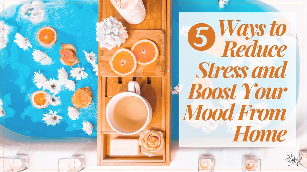 5 Ways To Reduce Stress and Boost Your Mood From Home | Terra Collective
