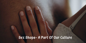 Sex Shops- A Part Of Our Culture
