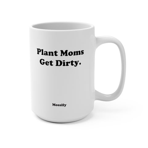 Plant Moms Get Dirty. - Mug 15oz