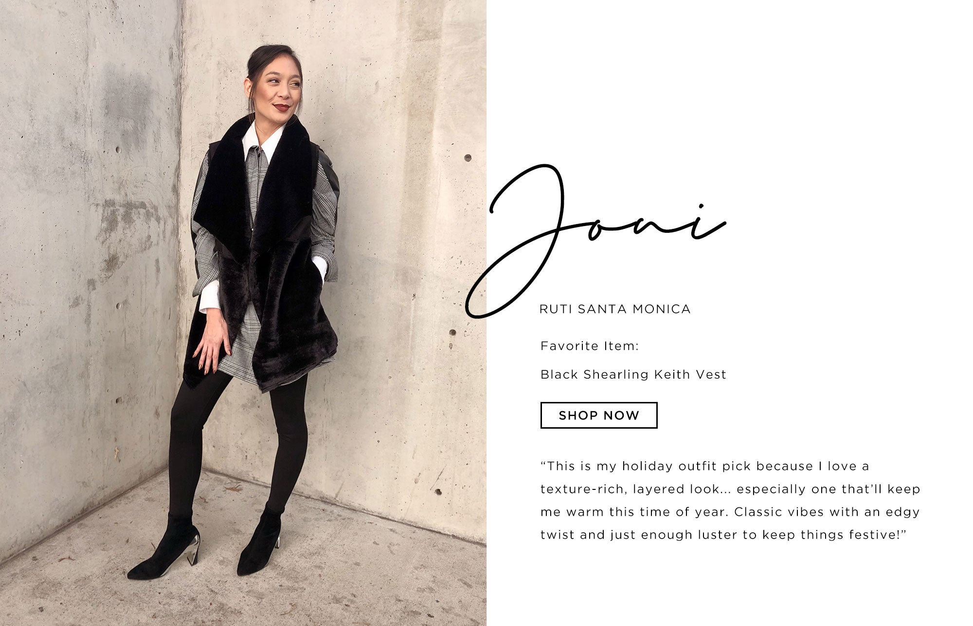 Joni Ruti Santa Monica   This is my holiday outfit pick because I love a texture-rich, layered look... especially one that'll keep me warm this time of year. Classic vibes with an edgy twist and just enough luster to keep things festive!