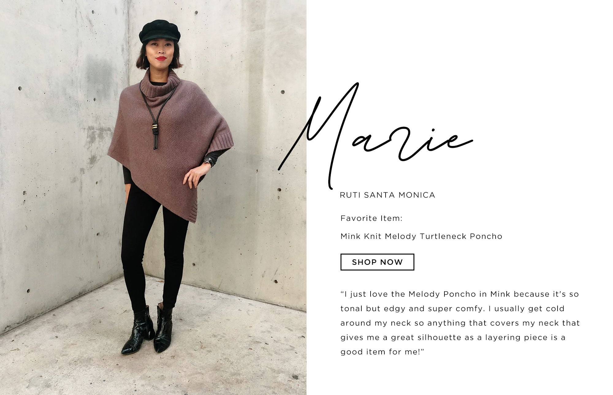 Marie Ruti Santa Monica   I just love the Melody Poncho in Mink because it's so tonal but edgy and super comfy. I usually get cold around my neck so anything that covers my neck that gives me a great silhouette as a layering piece is a good item for me!