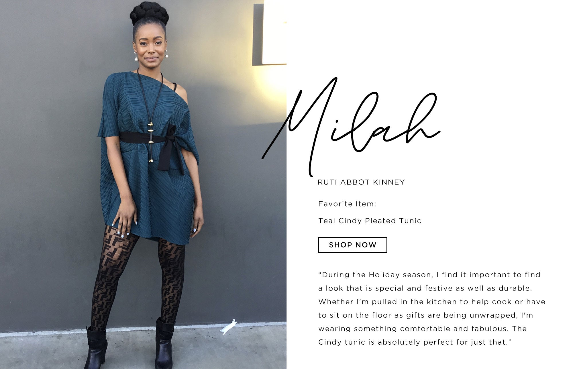 Milah Ruti Abbot Kinney   What you wear is an expression of who you are. During the Holiday season, I find it important to find a look that is special and festive as well as durable. Whether I'm pulled in the kitchen to help cook or have to sit on the floor as gifts are being unwrapped, I'm wearing something comfortable and fabulous. The Cindy tunic is absolutely perfect for just that ;)