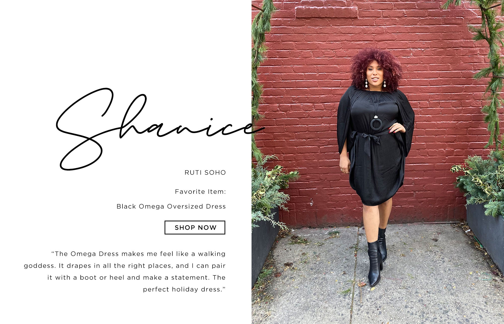 Shanice Ruti Soho   The Omega dress makes me feel like a walking goddess. It drapes in all the right places, and I can pair it with a boot or heel and make a statement. The perfect holiday dress.