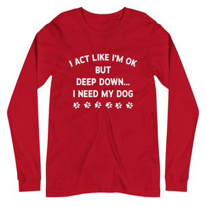Deep Down I Need My Dog Long Sleeve